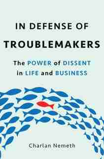 In Defense Of Troublemakers: The Power Of Dissent In Life And Business by Charlan Nemeth