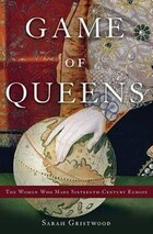 Game Of Queens: The Women Who Made Sixteenth-century Europe