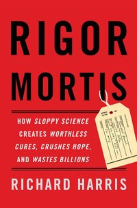 Rigor Mortis: How Sloppy Science Creates Worthless Cures, Crushes Hope, And Wastes Billions