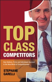 Top Class Competitors: How Nations, Firms and Individuals Succeed in the New World of…