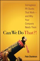 Can We Do That?!: Outrageous PR Stunts That Work -- And Why Your Company Needs Them