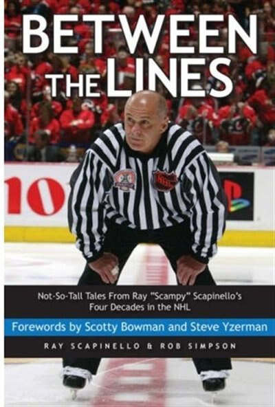 Between the Lines: Not-So-Tall Tales From Ray Scampy Scapinellos Four Decades in the NHL by Ray Scapinello