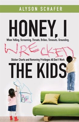 Book Honey, I Wrecked the Kids: When Yelling, Screaming, Threats, Bribes, Time-outs, Sticker Charts and… by Alyson Schafer