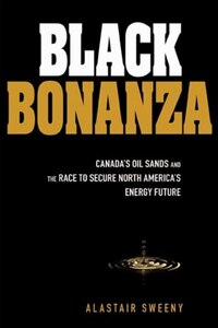 Black Bonanza: Canadas Oil Sands and the Race to Secure North Americas Energy Future