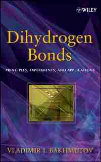 Dihydrogen Bond: Principles, Experiments, and Applications by Vladimir I. Bakhmutov