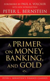 A Primer on Money, Banking, and Gold (Peter L. Bernsteins Finance Classics)