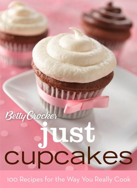 Betty Crocker Just Cupcakes: 100 Recipes for the Way You Really Cook: 100 Recipes for the Way You Really Cook by Betty Crocker
