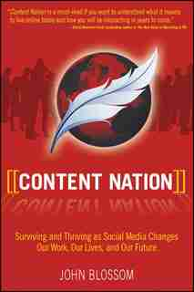 Content Nation: Surviving and Thriving as Social Media Changes Our Work, Our Lives, and Our Future by John Blossom