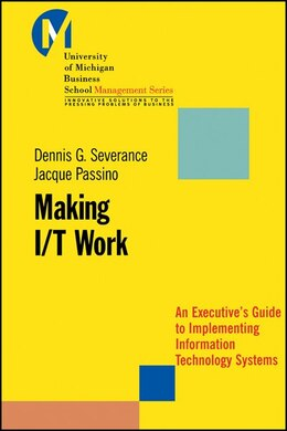 Book Making I/T Work: An Executives Guide to Implementing Information Technology Systems by Dennis Severance