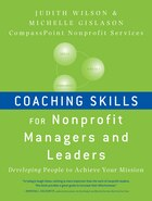 Coaching Skills for Nonprofit Managers and Leaders: Developing People to Achieve Your Mission