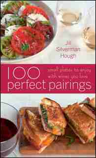 100 Perfect Pairings: Small Plates To Serve With Wines You Love by Jill Silverman Hough