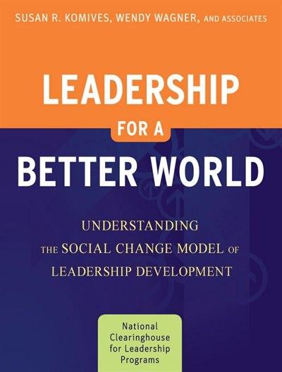 Leadership for a Better World: Understanding the Social Change Model of Leadership Development by Susan R. Komives