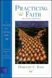 Practicing Our Faith: A Way of Life for a Searching People by Dorothy C. Bass