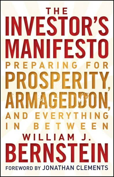 The Investor's Manifesto: Preparing for Prosperity, Armageddon, and Everything in Between by William J. Bernstein