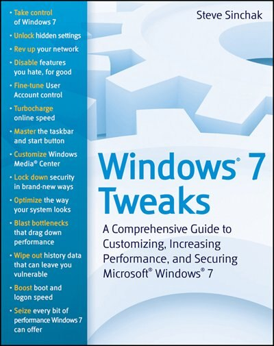 Windows 7 Tweaks: A Comprehensive Guide on Customizing, Increasing Performance, and Securing Microsoft Windows 7 by Steve Sinchak