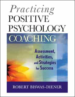 Practicing Positive Psychology Coaching: Assessment, Activities and Strategies for Success by Robert Biswas-Diener