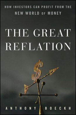 Book The Great Reflation: How Investors Can Profit From the New World of Money by J. Anthony Boeckh