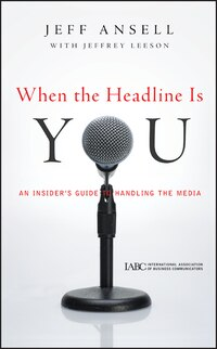 When the Headline Is You: An Insiders Guide to Handling the Media