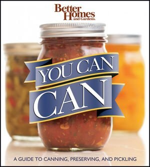 Better Homes and Gardens You Can Can: A Guide to Canning, Preserving, and Pickling by Better Homes & Better Homes and Gardens