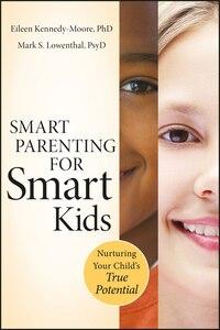 Smart Parenting For Smart Kids: Nurturing Your Child's True Potential