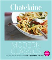 Chatelaines Modern Classics: The Very Best from the Chatelaine Kitchen: 250 Fast, Fresh, Flavourful…