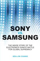 Sony vs Samsung: The Inside Story of the Electronics Giants Battle For Global Supremacy