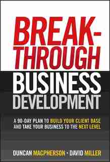 Breakthrough Business Development: A 90-Day Plan to Build Your Client Base and Take Your Business to the Next Level by Duncan MacPherson