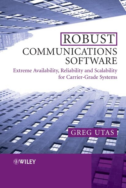 Robust Communications Software: Extreme Availability, Reliability and Scalability for Carrier-Grade Systems by Greg Utas