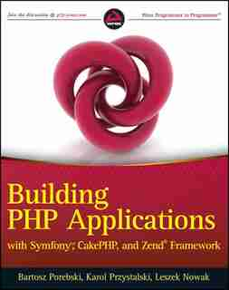 Building PHP Applications with Symfony, CakePHP, and Zend Framework: Building Applications With Symfony, Cakephp, And Zend Frameworks by Bartosz Porebski