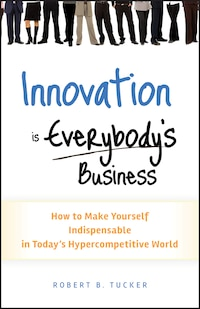 Innovation is Everybody's Business: How to Make Yourself Indispensable in Today's Hypercompetitive…