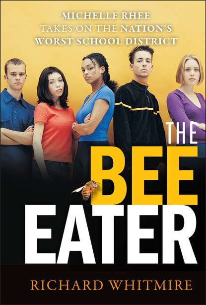 THE BEE EATER: Michelle Rhee Takes on the Nation's Worst School District by Richard Whitmire