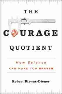 The Courage Quotient: How Science Can Make You Braver by Robert Biswas-Diener