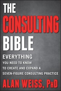 The Consulting Bible: Everything You Need to Know to Create and Expand a Seven-Figure Consulting…