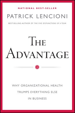 Book The Advantage: Why Organizational Health Trumps Everything Else In Business by Patrick M. Lencioni