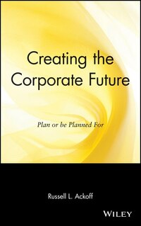 Creating the Corporate Future: Plan or be Planned For