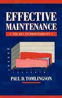 Effective Maintenance: The Key to Profitability: A Manager's Guide to Effective Industrial Maintenance Management by Paul D. Tomlingson