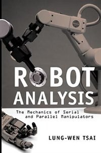 Robot Analysis: The Mechanics of Serial and Parallel Manipulators by Lung-Wen Tsai