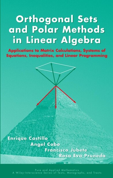 Orthogonal Sets and Polar Methods in Linear Algebra: Applications to Matrix Calculations, Systems of Equations, Inequalities, and Linear Programming by Enrique Castillo