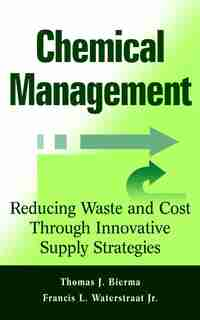 Chemical Management: Reducing Waste and Cost Through Innovative Supply Strategies by Thomas J. Bierma