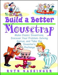 Build a Better Mousetrap: Make Classic Inventions, Discover Your Problem-Solving Genius, and Take…