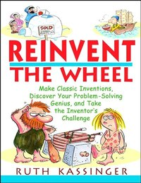 Reinvent the Wheel: Make Classic Inventions, Discover Your Problem-Solving Genius, and Take the…