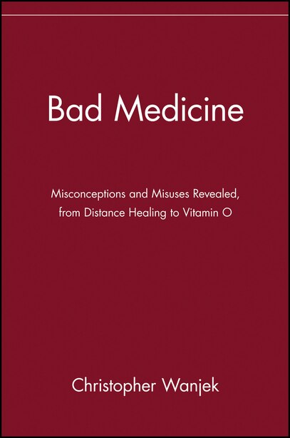 Bad Medicine: Misconceptions and Misuses Revealed, from Distance Healing to Vitamin O by Christopher Wanjek