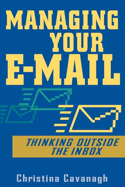 Managing Your E-Mail: Thinking Outside the Inbox by Christina Cavanagh
