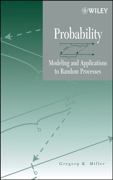 Probability: Modeling and Applications to Random Processes by Gregory K. Miller