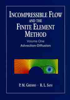 Incompressible Flow and the Finite Element Method, Volume 1: Advection-Diffusion and Isothermal Laminar Flow by P. M. Gresho