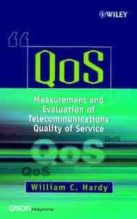 QoS: Measurement and Evaluation of Telecommunications Quality of Service by William C. Hardy