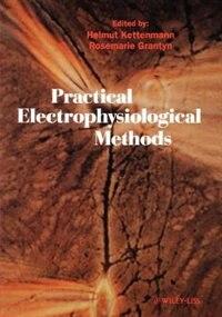 Practical Electrophysiological Methods: A Guide for In Vitro Studies in Vertebrate Neurobiology by Helmut Kettenmann
