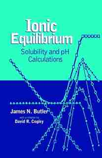 Ionic Equilibrium: Solubility and pH Calculations by James N. Butler