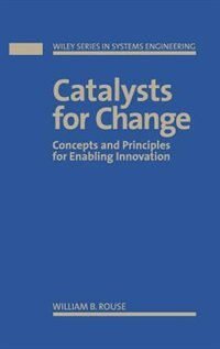 Catalysts for Change: Concepts and Principles for Enabling Innovation by William B. Rouse