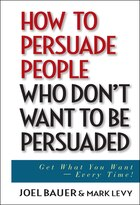 How to Persuade People Who Dont Want to be Persuaded: Get What You Want -- Every Time!